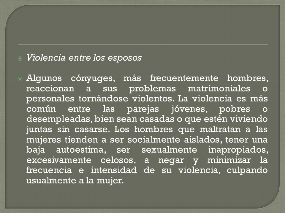 Violencia entre los esposos Algunos cónyuges, más frecuentemente hombres, reaccionan a sus problemas matrimoniales o personales tornándose violentos.