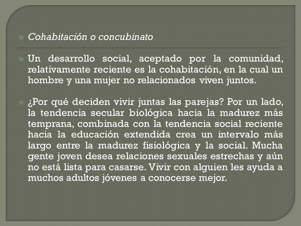 Cohabitación o concubinato Un desarrollo social, aceptado por la comunidad, relativamente reciente es la cohabitación, en la cual un hombre y una muje