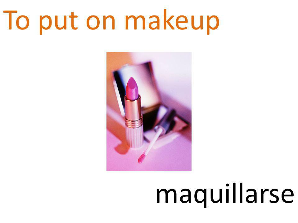 To put on makeup maquillarse
