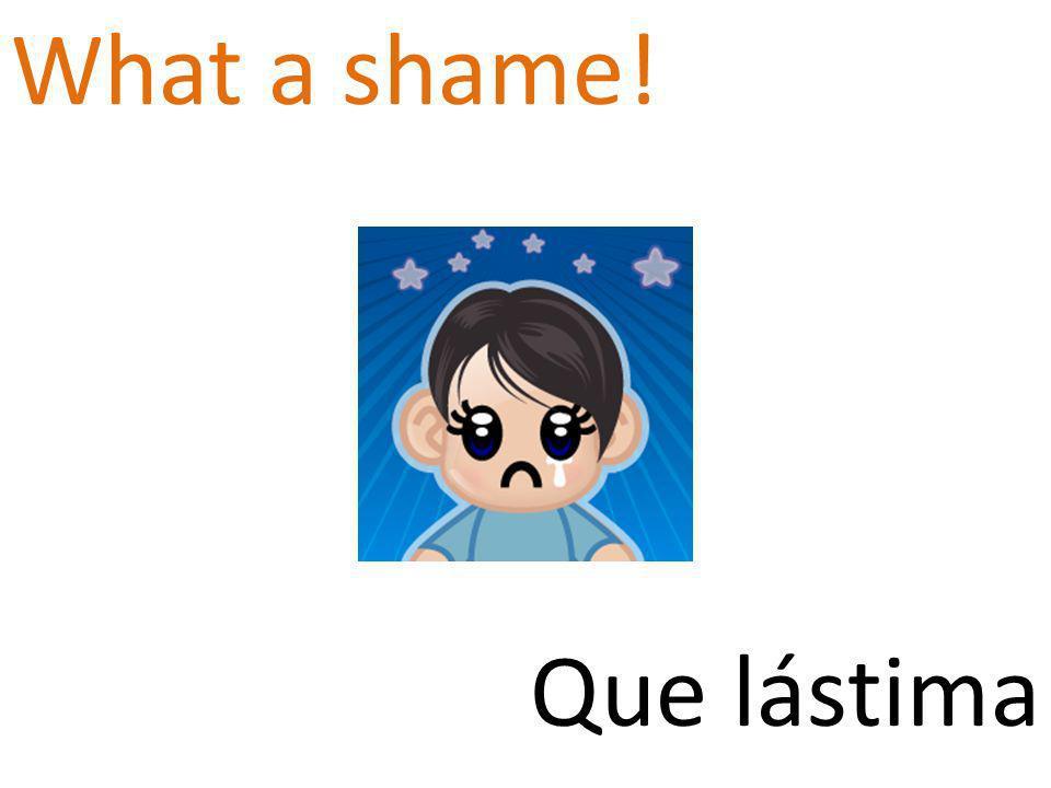 What a shame! Que lástima