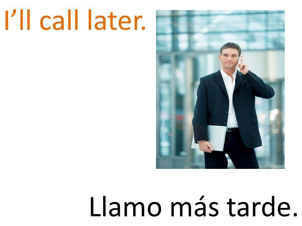 Ill call later. Llamo más tarde.