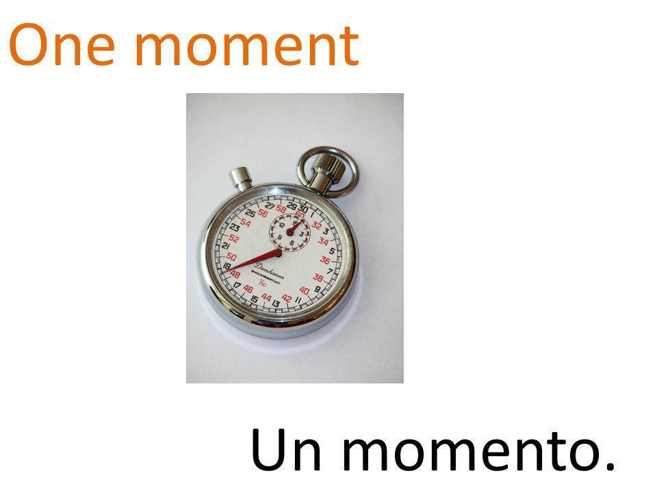 One moment Un momento.