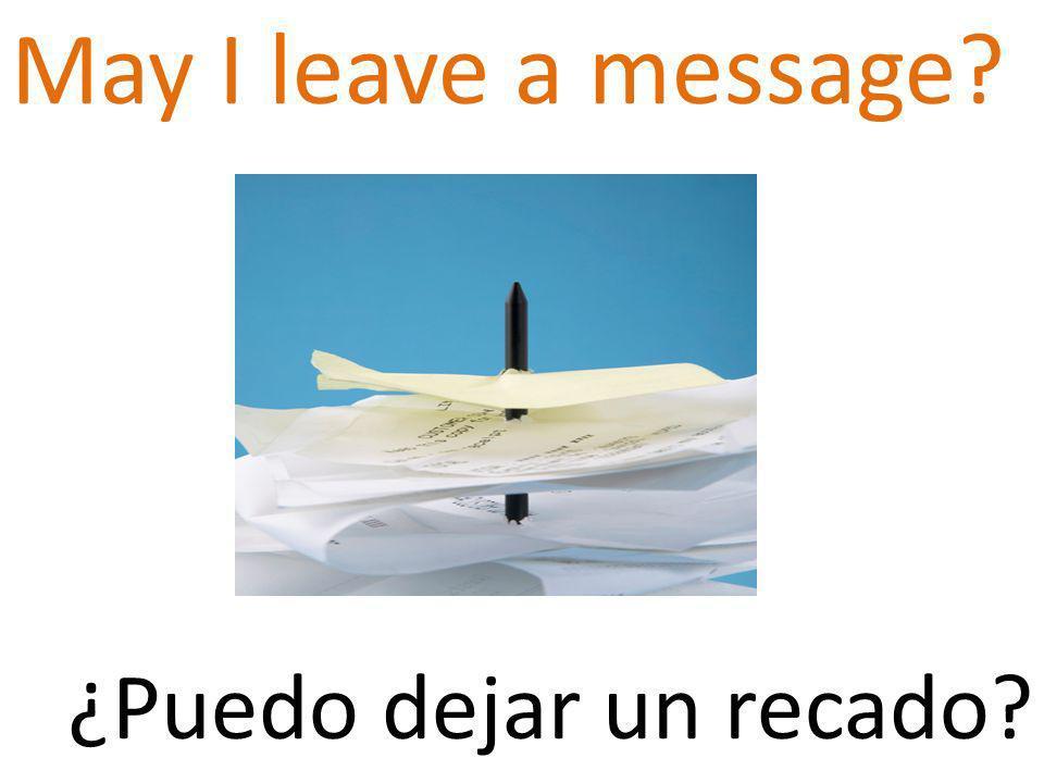 May I leave a message ¿Puedo dejar un recado