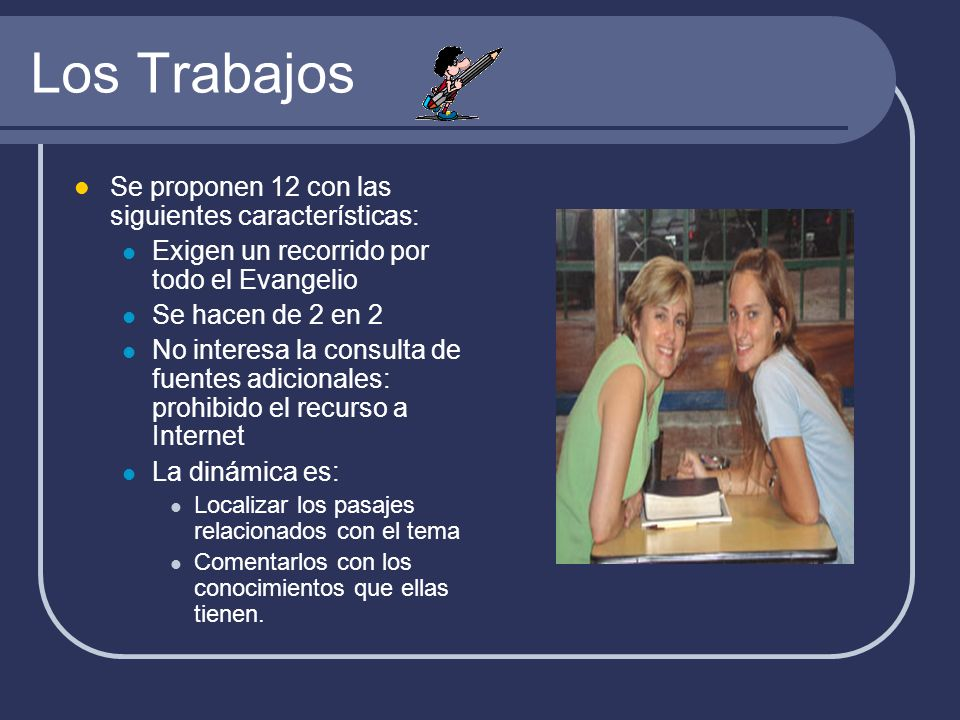 Los Trabajos Se proponen 12 con las siguientes características: Exigen un recorrido por todo el Evangelio Se hacen de 2 en 2 No interesa la consulta d