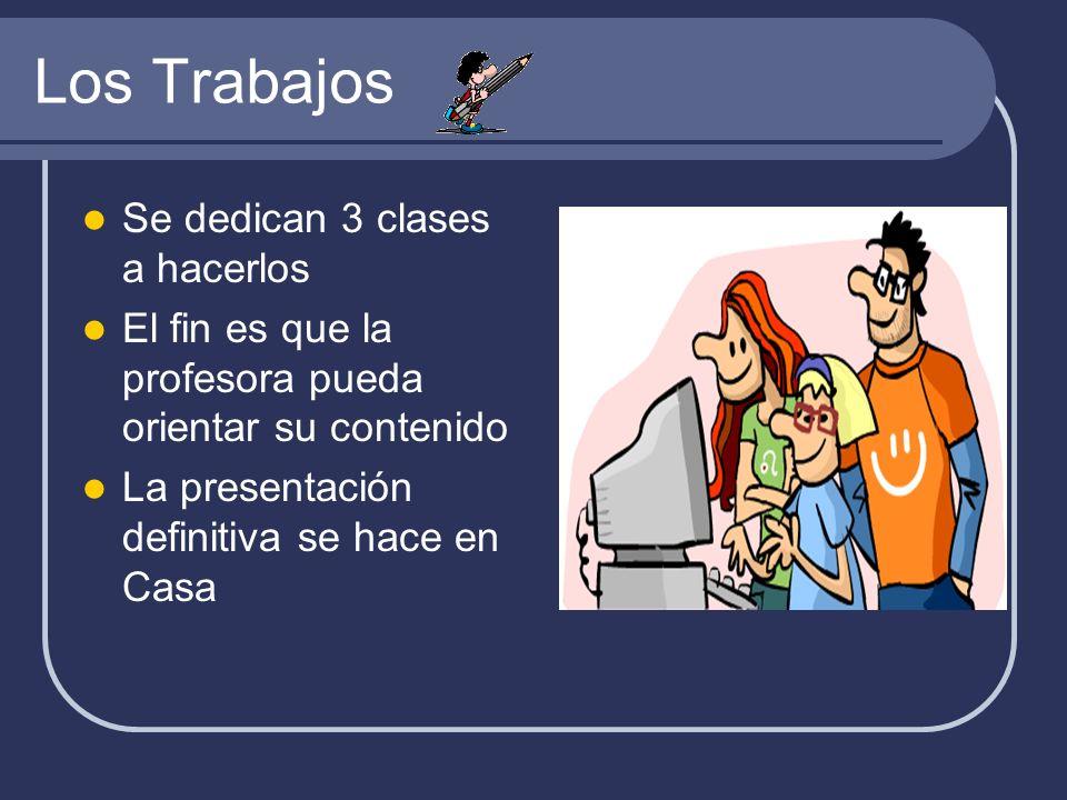 Los Trabajos Se dedican 3 clases a hacerlos El fin es que la profesora pueda orientar su contenido La presentación definitiva se hace en Casa