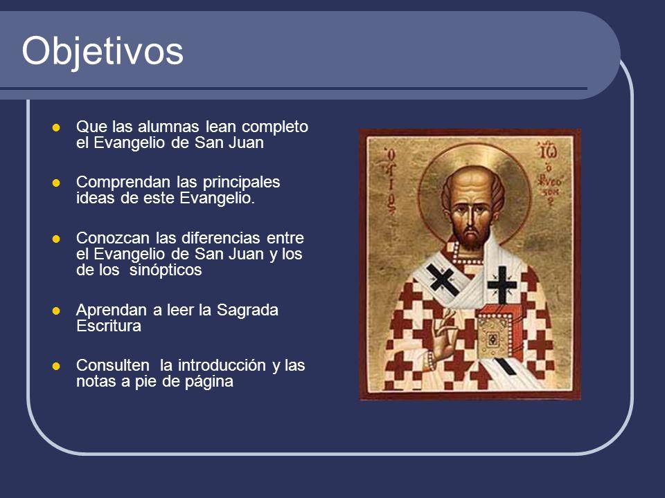Objetivos Que las alumnas lean completo el Evangelio de San Juan Comprendan las principales ideas de este Evangelio. Conozcan las diferencias entre el