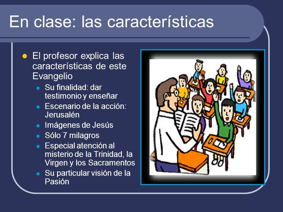 En clase: las características El profesor explica las características de este Evangelio Su finalidad: dar testimonio y enseñar Escenario de la acción: