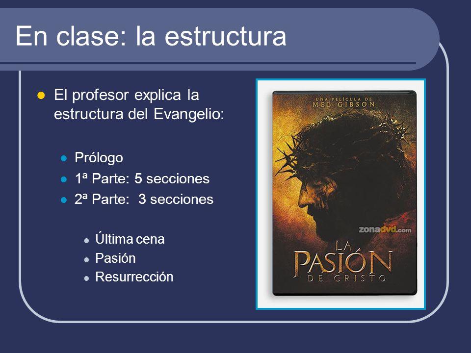 En clase: la estructura El profesor explica la estructura del Evangelio: Prólogo 1ª Parte: 5 secciones 2ª Parte: 3 secciones Última cena Pasión Resurr