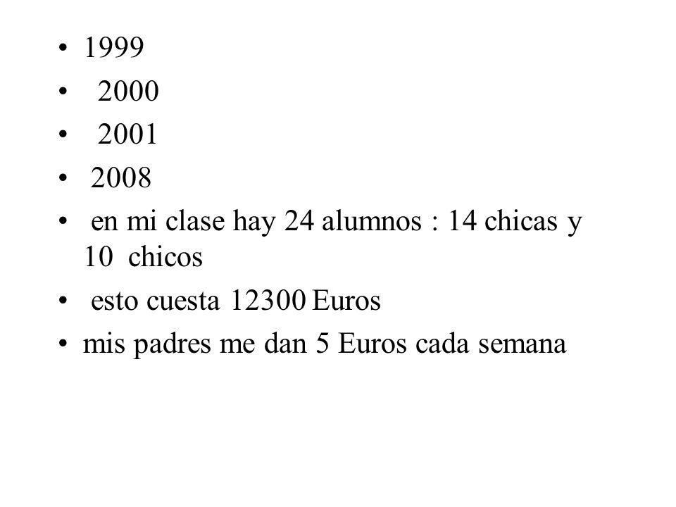 1999 2000 2001 2008 en mi clase hay 24 alumnos : 14 chicas y 10 chicos esto cuesta 12300 Euros mis padres me dan 5 Euros cada semana