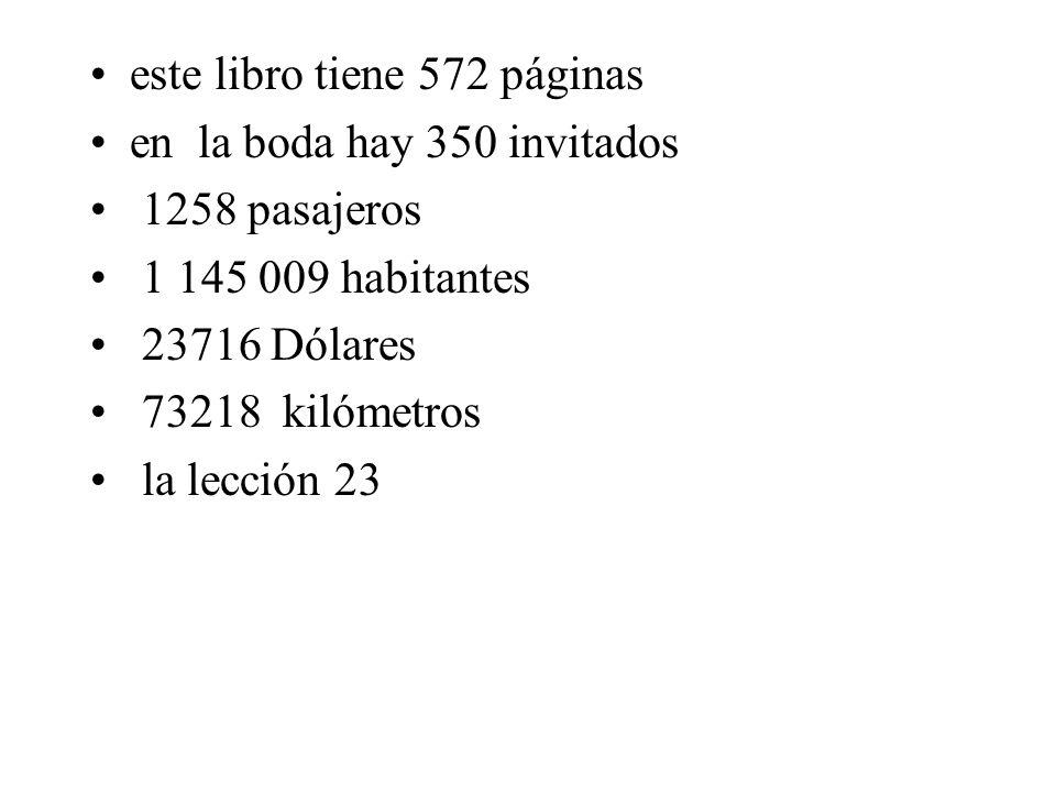 este libro tiene 572 páginas en la boda hay 350 invitados 1258 pasajeros 1 145 009 habitantes 23716 Dólares 73218 kilómetros la lección 23