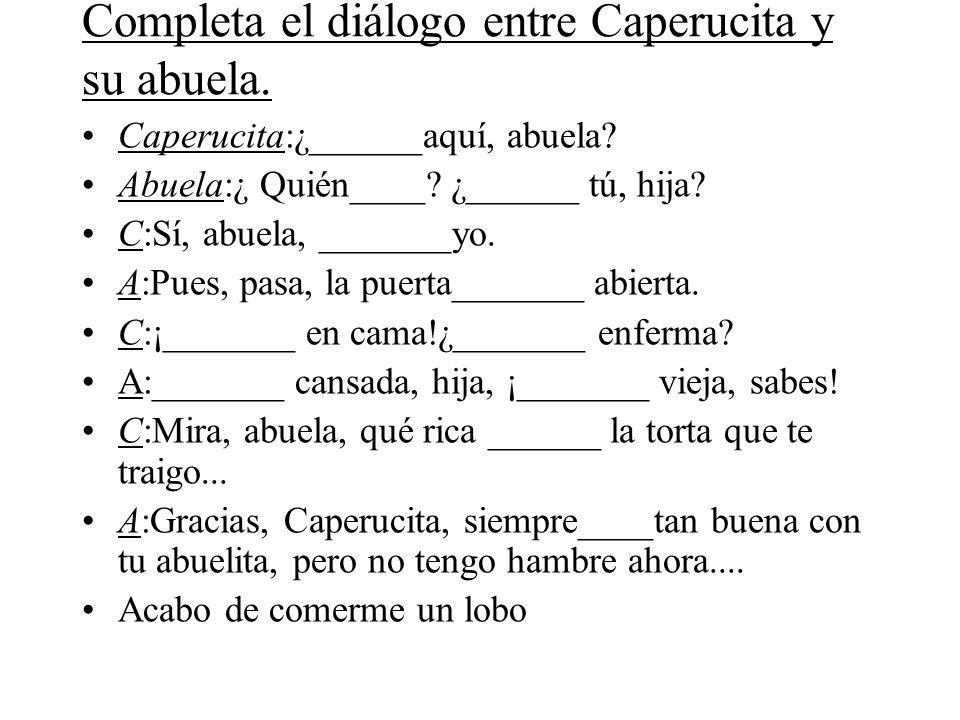 Completa el diálogo entre Caperucita y su abuela.Caperucita:¿______aquí, abuela.
