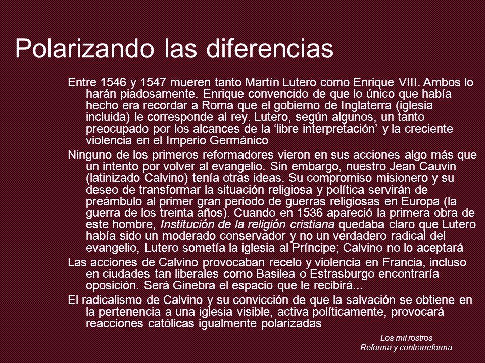 Los mil rostros Reforma y contrarreforma Polarizando las diferencias Entre 1546 y 1547 mueren tanto Martín Lutero como Enrique VIII.