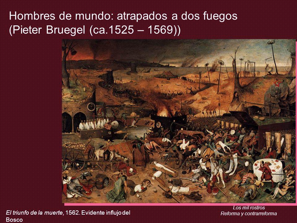 Los mil rostros Reforma y contrarreforma Hombres de mundo: atrapados a dos fuegos (Pieter Bruegel (ca.1525 – 1569)) El triunfo de la muerte, 1562.