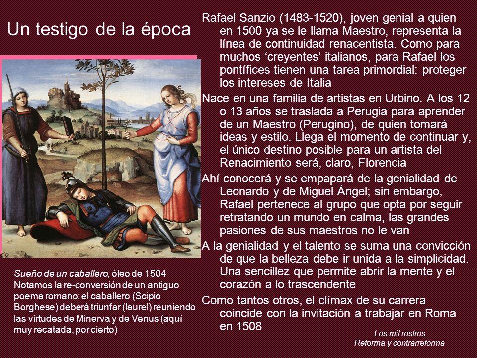 Los mil rostros Reforma y contrarreforma Un testigo de la época Rafael Sanzio (1483-1520), joven genial a quien en 1500 ya se le llama Maestro, representa la línea de continuidad renacentista.