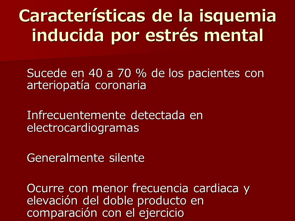 Características de la isquemia inducida por estrés mental Sucede en 40 a 70 % de los pacientes con arteriopatía coronaria Infrecuentemente detectada en electrocardiogramas Generalmente silente Ocurre con menor frecuencia cardiaca y elevación del doble producto en comparación con el ejercicio