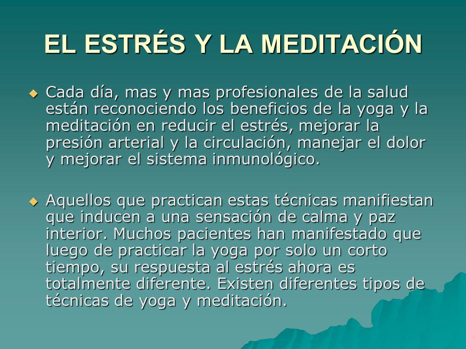 EL ESTRÉS Y LA MEDITACIÓN Cada día, mas y mas profesionales de la salud están reconociendo los beneficios de la yoga y la meditación en reducir el estrés, mejorar la presión arterial y la circulación, manejar el dolor y mejorar el sistema inmunológico.