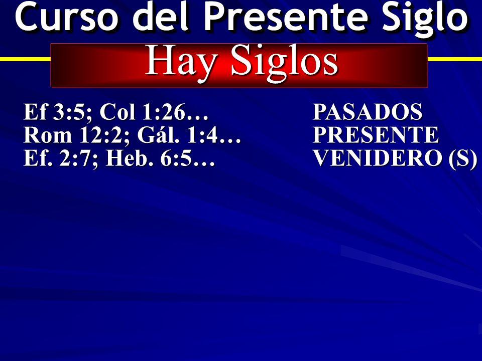 Curso del Presente Siglo Hay Siglos Ef 3:5; Col 1:26… PASADOS Rom 12:2; Gál. 1:4…PRESENTE Ef. 2:7; Heb. 6:5…VENIDERO (S)