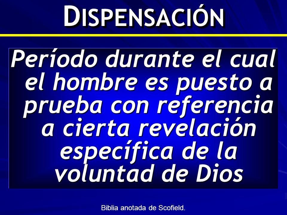 D ISPENSACIÓN Período durante el cual el hombre es puesto a prueba con referencia a cierta revelación específica de la voluntad de Dios Biblia anotada