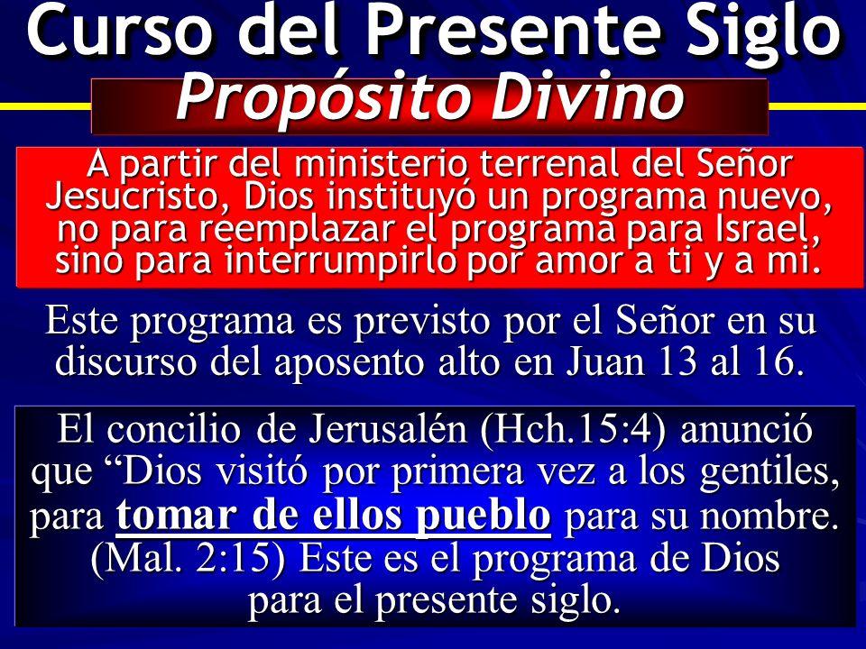 Curso del Presente Siglo Propósito Divino A partir del ministerio terrenal del Señor Jesucristo, Dios instituyó un programa nuevo, no para reemplazar