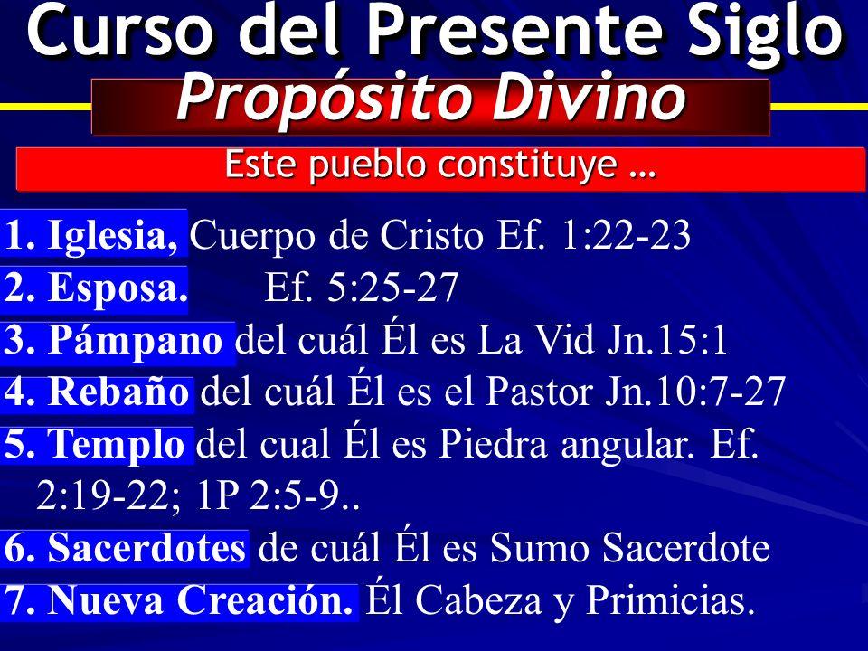 Curso del Presente Siglo Propósito Divino Este pueblo constituye … 1. 1. Iglesia, Cuerpo de Cristo Ef. 1:22-23 2. 2. Esposa. Ef. 5:25-27 3. 3. Pámpano