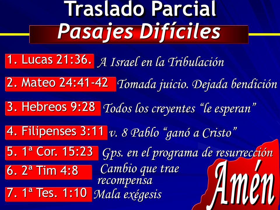 Traslado Parcial Pasajes Difíciles 1. Lucas 21:36. 2. Mateo 24:41-42 3. Hebreos 9:28 4. Filipenses 3:11 5. 1ª Cor. 15:23 6. 2ª Tim 4:8 7. 1ª Tes. 1:10