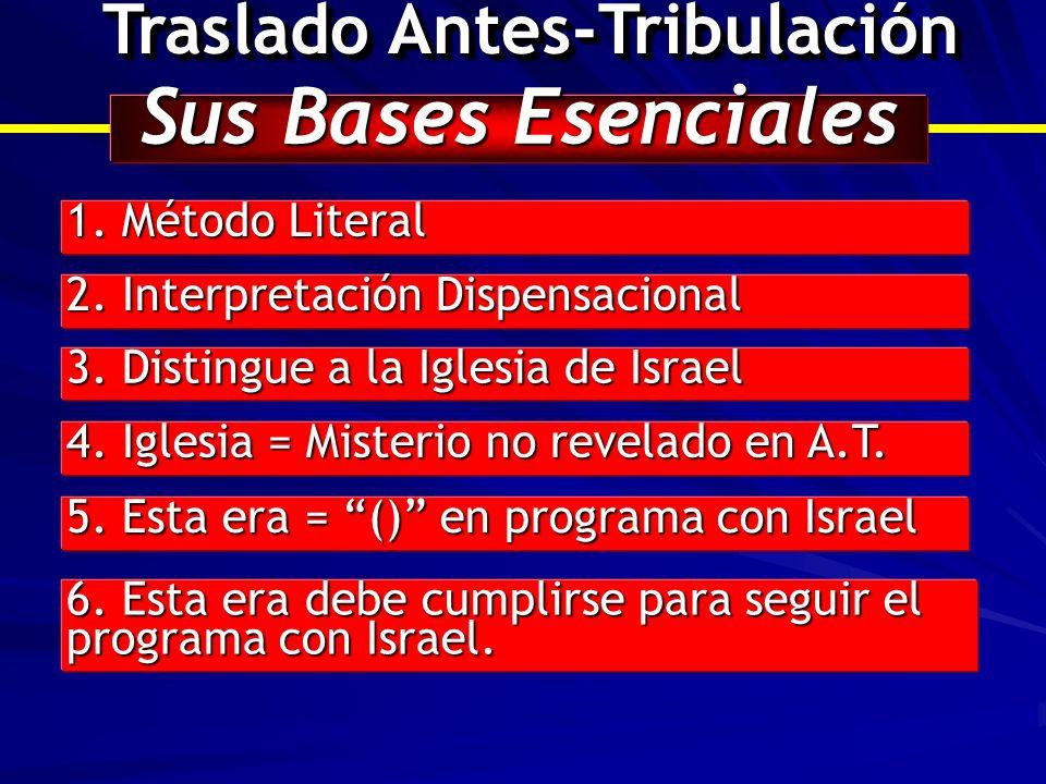Traslado Antes-Tribulación Sus Bases Esenciales 1. Método Literal 2. Interpretación Dispensacional 3. Distingue a la Iglesia de Israel 4. Iglesia = Mi