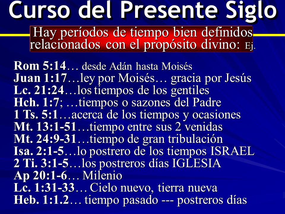 Curso del Presente Siglo Hay períodos de tiempo bien definidos relacionados con el propósito divino: Ej. Rom 5:14… desde Adán hasta Moisés Juan 1:17…l