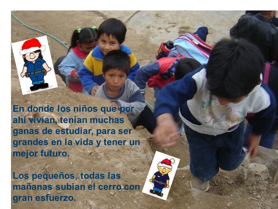En donde los niños que por ahí vivían, tenían muchas ganas de estudiar, para ser grandes en la vida y tener un mejor futuro. Los pequeños, todas las m