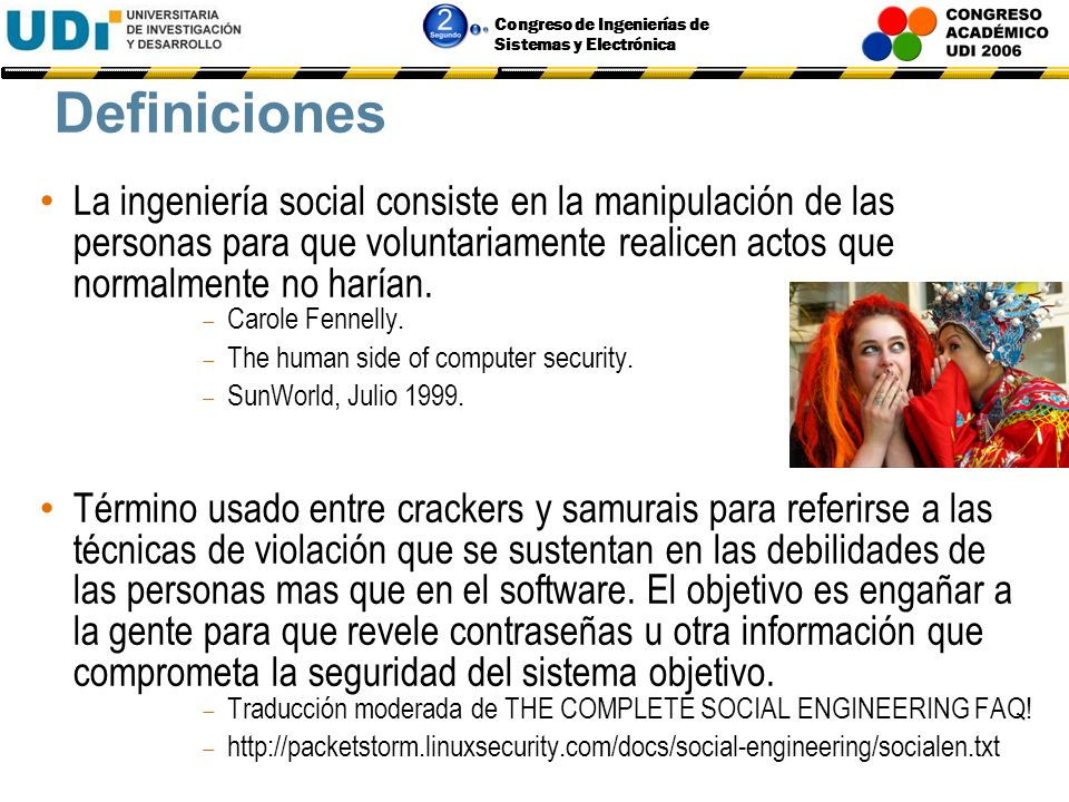 Congreso de Ingenierías de Sistemas y Electrónica Definiciones La ingeniería social consiste en la manipulación de las personas para que voluntariamente realicen actos que normalmente no harían.