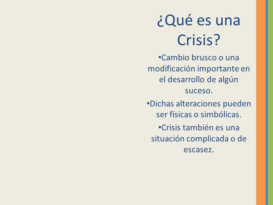 ¿Qué es una Crisis? Cambio brusco o una modificación importante en el desarrollo de algún suceso. Dichas alteraciones pueden ser físicas o simbólicas.