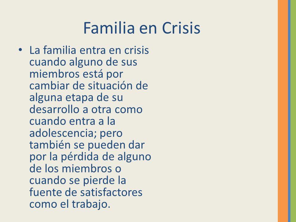 Familia en Crisis La familia entra en crisis cuando alguno de sus miembros está por cambiar de situación de alguna etapa de su desarrollo a otra como