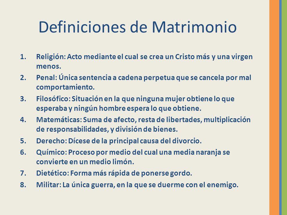 Definiciones de Matrimonio 1.Religión: Acto mediante el cual se crea un Cristo más y una virgen menos. 2.Penal: Única sentencia a cadena perpetua que