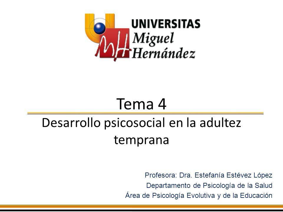 Tema 4 Desarrollo psicosocial en la adultez temprana Profesora: Dra. Estefanía Estévez López Departamento de Psicología de la Salud Área de Psicología