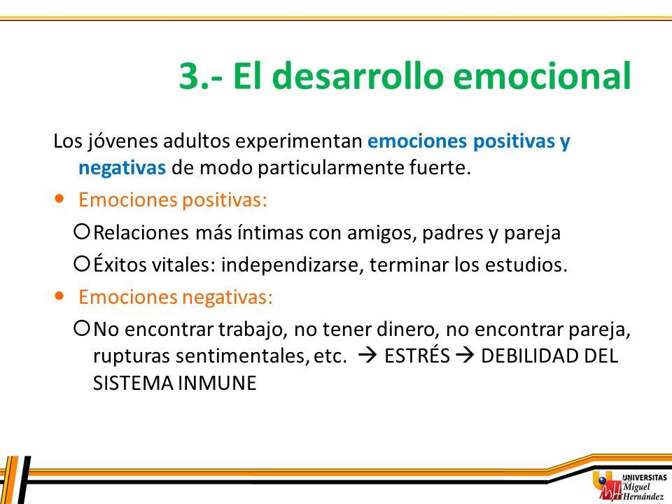 3.- El desarrollo emocional 18 Los jóvenes adultos experimentan emociones positivas y negativas de modo particularmente fuerte. Emociones positivas: R