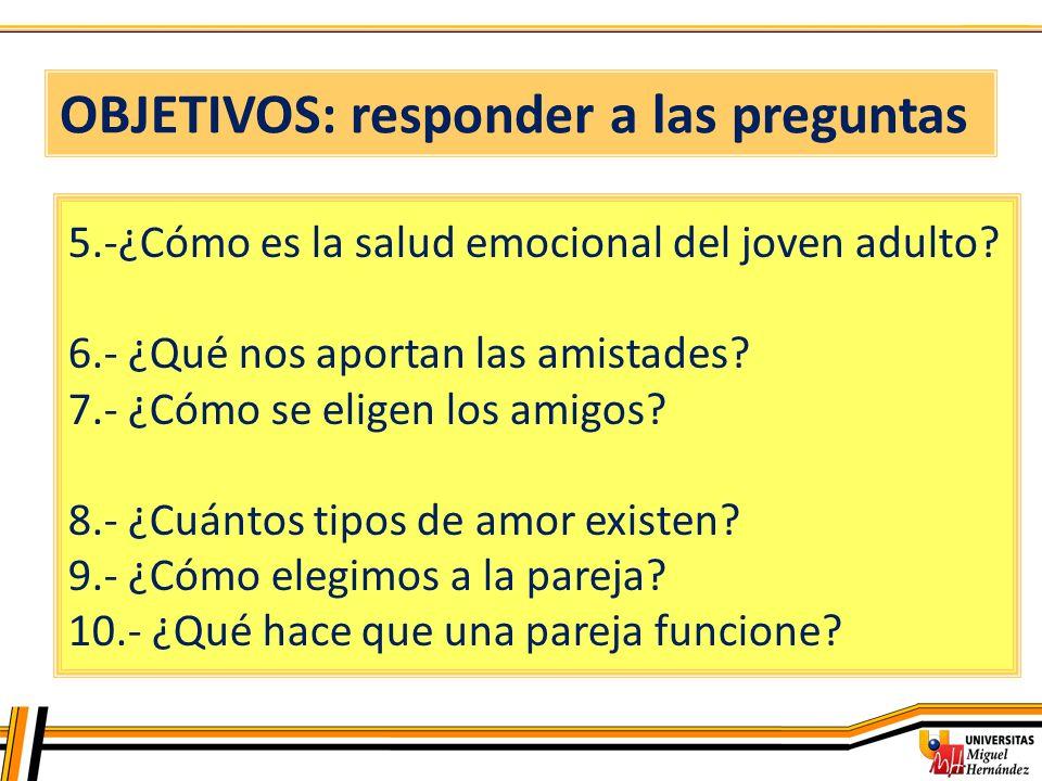 OBJETIVOS: responder a las preguntas 5.-¿Cómo es la salud emocional del joven adulto? 6.- ¿Qué nos aportan las amistades? 7.- ¿Cómo se eligen los amig