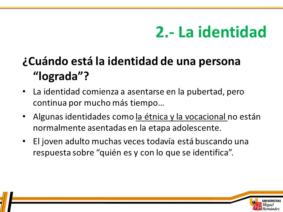 2.- La identidad 8 ¿Cuándo está la identidad de una persona lograda? La identidad comienza a asentarse en la pubertad, pero continua por mucho más tie