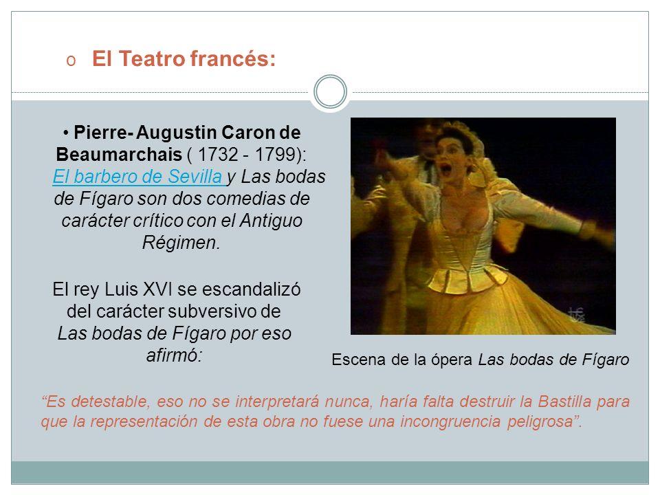 o El Teatro francés: Pierre- Augustin Caron de Beaumarchais ( 1732 - 1799): El barbero de Sevilla y Las bodas de Fígaro son dos comedias de carácter c