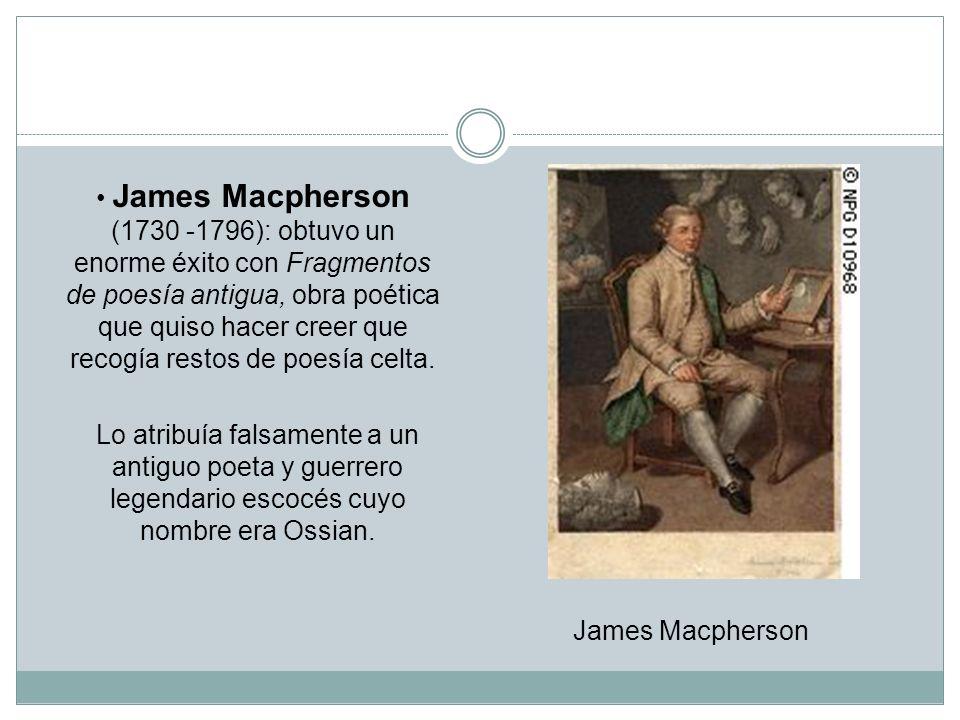 James Macpherson (1730 -1796): obtuvo un enorme éxito con Fragmentos de poesía antigua, obra poética que quiso hacer creer que recogía restos de poesí