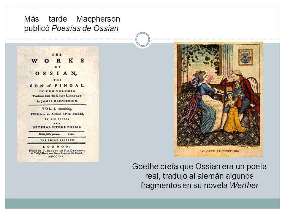 Más tarde Macpherson publicó Poesías de Ossian Goethe creía que Ossian era un poeta real, tradujo al alemán algunos fragmentos en su novela Werther