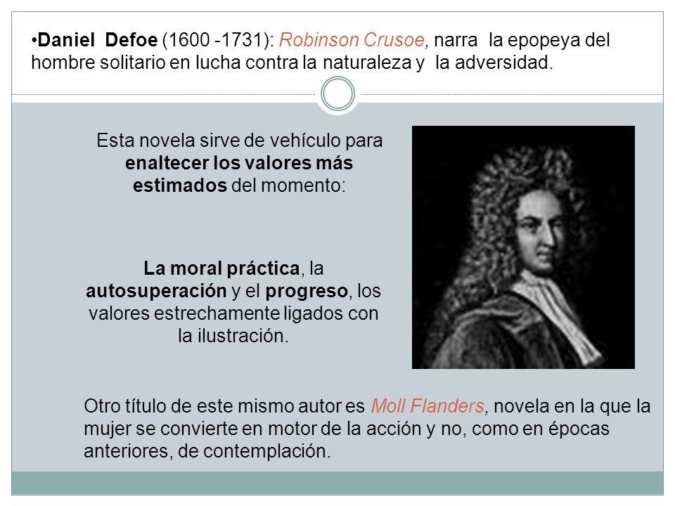 Daniel Defoe (1600 -1731): Robinson Crusoe, narra la epopeya del hombre solitario en lucha contra la naturaleza y la adversidad. Esta novela sirve de