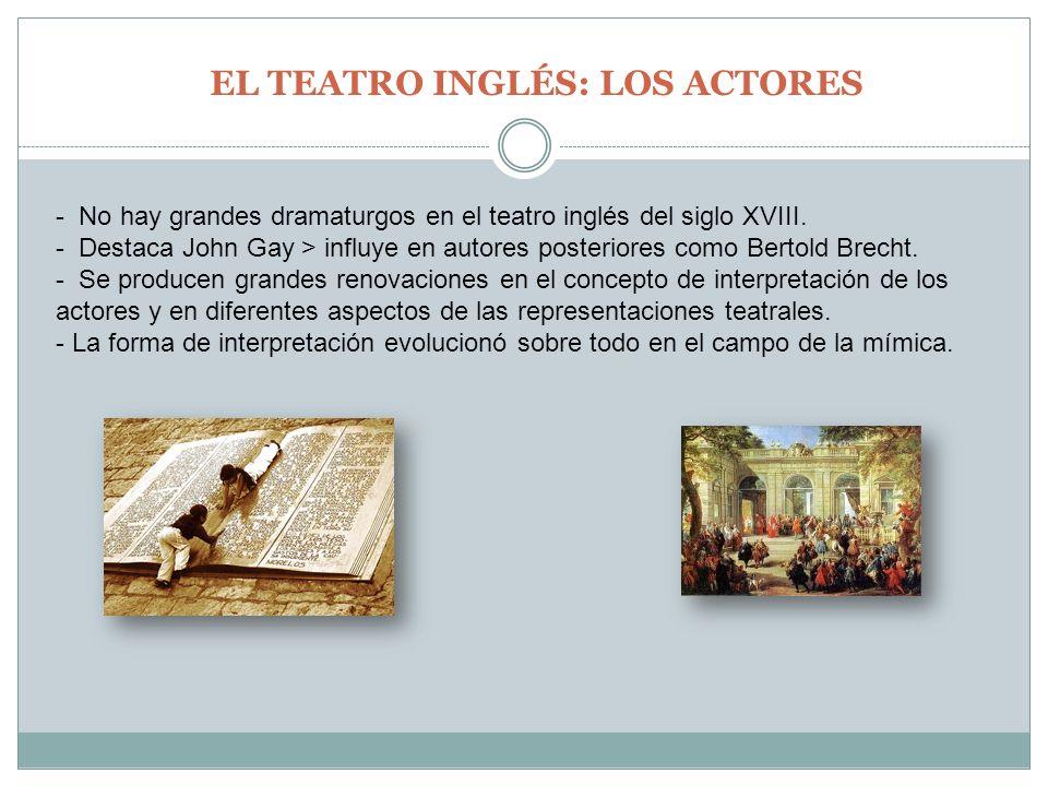 EL TEATRO INGLÉS: LOS ACTORES - No hay grandes dramaturgos en el teatro inglés del siglo XVIII. - Destaca John Gay > influye en autores posteriores co