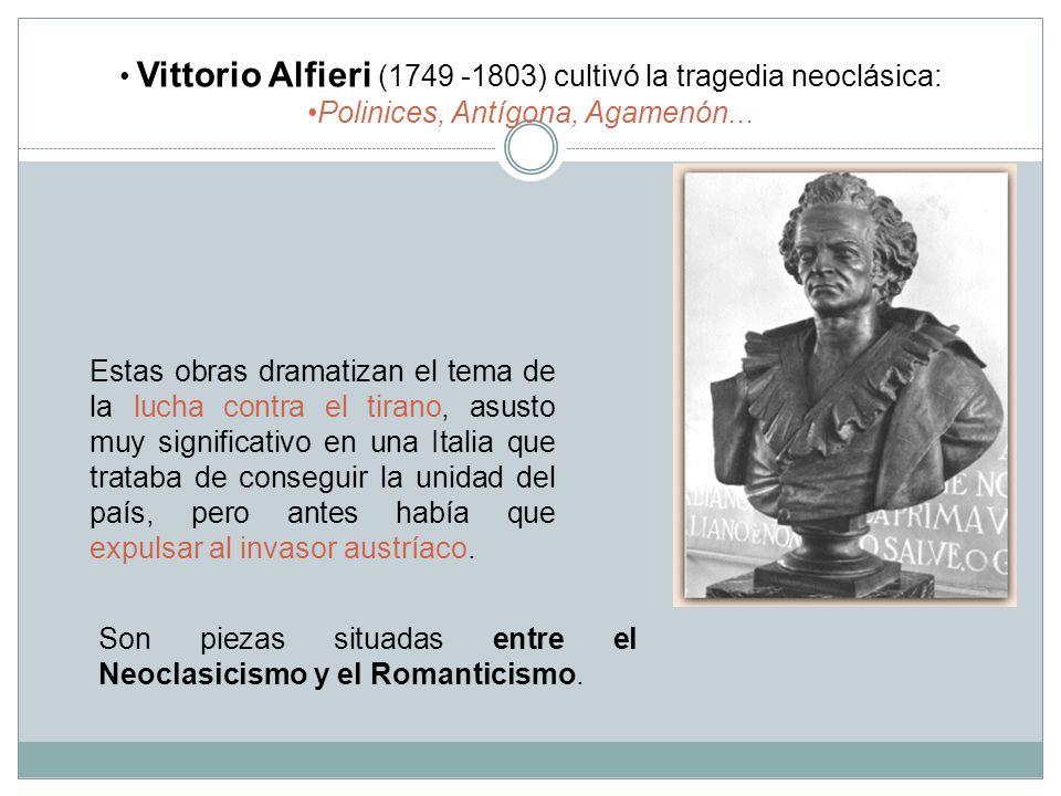 Vittorio Alfieri (1749 -1803) cultivó la tragedia neoclásica: Polinices, Antígona, Agamenón... Son piezas situadas entre el Neoclasicismo y el Romanti