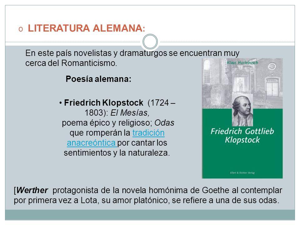 o LITERATURA ALEMANA : En este país novelistas y dramaturgos se encuentran muy cerca del Romanticismo. Poesía alemana: Friedrich Klopstock (1724 – 180