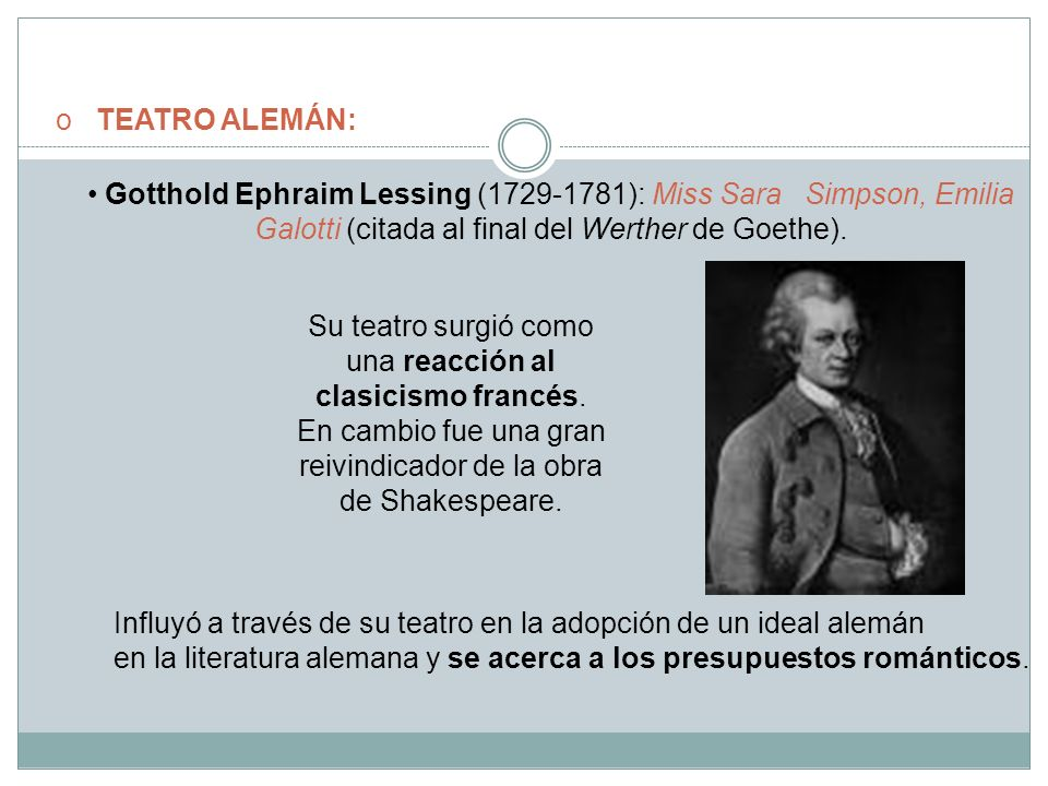 o TEATRO ALEMÁN: Gotthold Ephraim Lessing (1729-1781): Miss Sara Simpson, Emilia Galotti (citada al final del Werther de Goethe). Su teatro surgió com