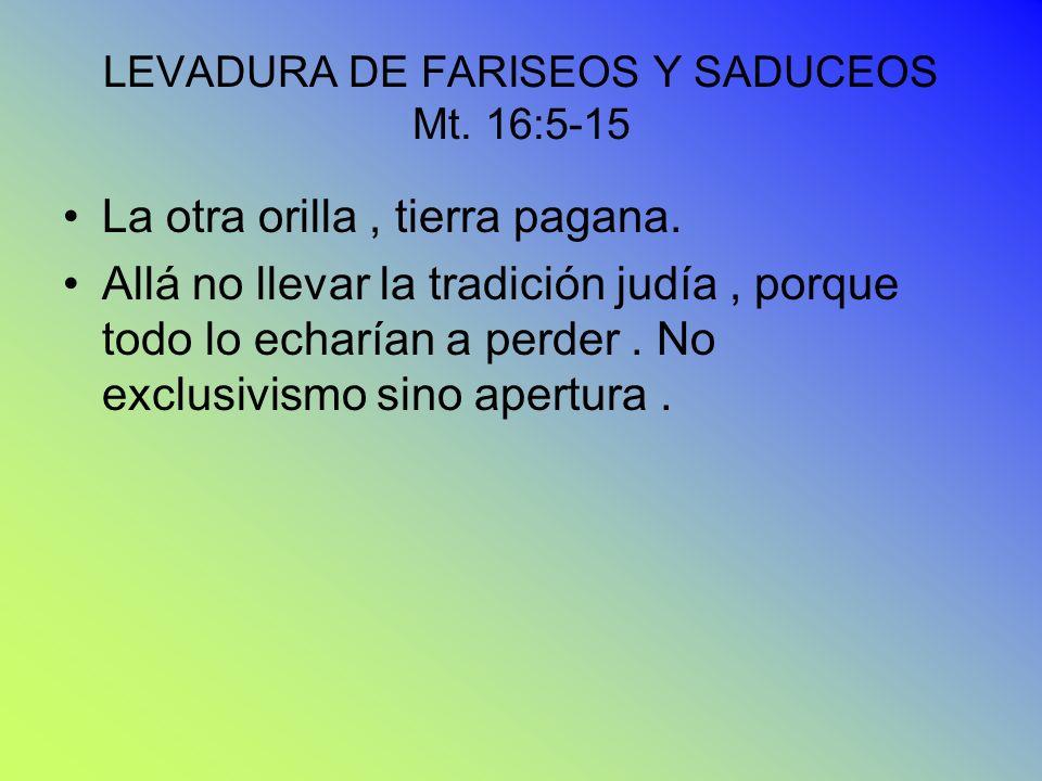 LEVADURA DE FARISEOS Y SADUCEOS Mt. 16:5-15 La otra orilla, tierra pagana. Allá no llevar la tradición judía, porque todo lo echarían a perder. No exc