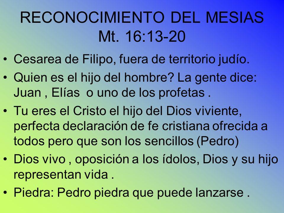 RECONOCIMIENTO DEL MESIAS Mt. 16:13-20 Cesarea de Filipo, fuera de territorio judío. Quien es el hijo del hombre? La gente dice: Juan, Elías o uno de
