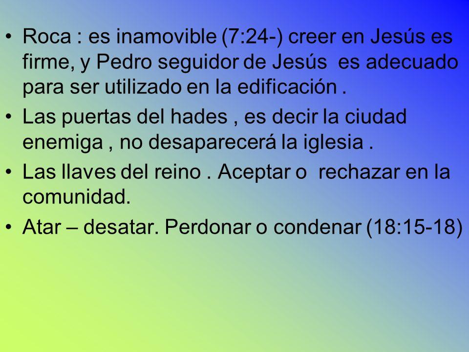 Roca : es inamovible (7:24-) creer en Jesús es firme, y Pedro seguidor de Jesús es adecuado para ser utilizado en la edificación. Las puertas del hade
