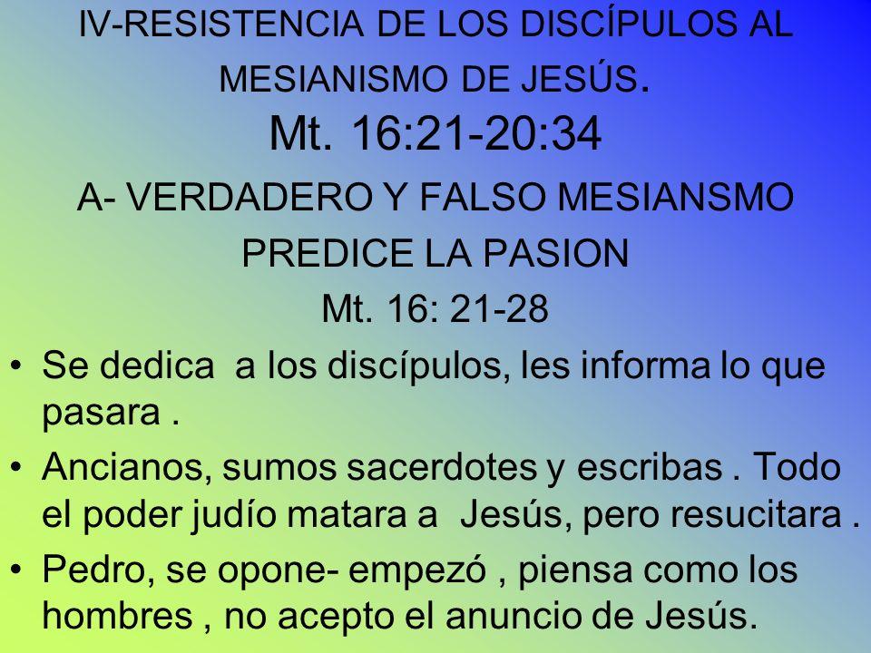 IV-RESISTENCIA DE LOS DISCÍPULOS AL MESIANISMO DE JESÚS. Mt. 16:21-20:34 A- VERDADERO Y FALSO MESIANSMO PREDICE LA PASION Mt. 16: 21-28 Se dedica a lo