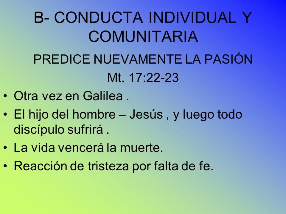 B- CONDUCTA INDIVIDUAL Y COMUNITARIA PREDICE NUEVAMENTE LA PASIÓN Mt. 17:22-23 Otra vez en Galilea. El hijo del hombre – Jesús, y luego todo discípulo