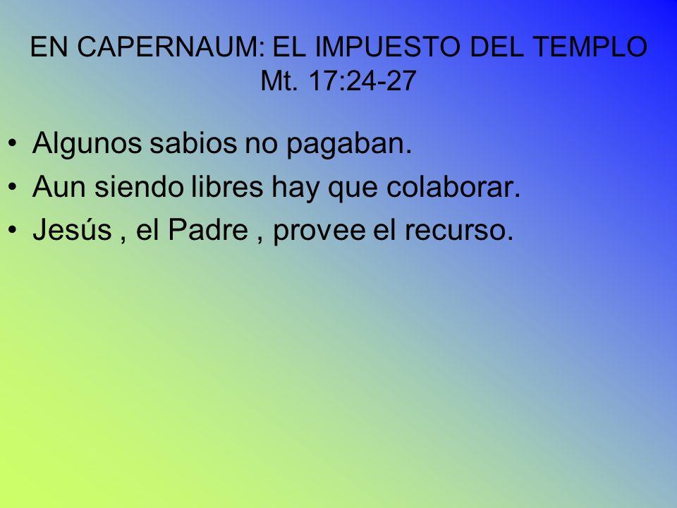 EN CAPERNAUM: EL IMPUESTO DEL TEMPLO Mt. 17:24-27 Algunos sabios no pagaban. Aun siendo libres hay que colaborar. Jesús, el Padre, provee el recurso.